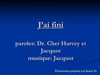 J'ai fini paroles: Dr. Cher Harvey et Jacquot musique: Jacquot