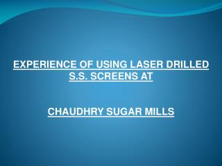 EXPERIENCE OF USING LASER DRILLED S.S. SCREENS AT CHAUDHRY SUGAR MILLS
