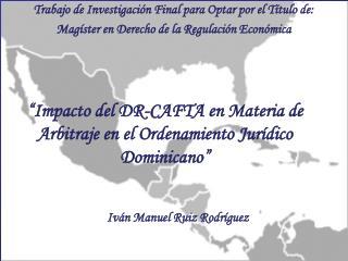 """""""Impacto del DR-CAFTA en Materia de Arbitraje en el Ordenamiento Jurídico Dominicano"""""""