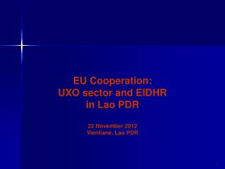 EU Cooperation:    UXO sector and EIDHR in Lao PDR 22 November 2012 Vientiane, Lao PDR