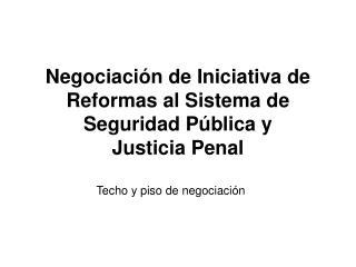 Negociación de Iniciativa de Reformas al Sistema de Seguridad Pública y  Justicia Penal