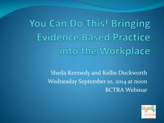 You Can Do This! Bringing Evidence Based Practice  into the Workplace