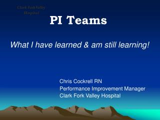 PI Teams What I have learned & am still learning! Chris Cockrell RN