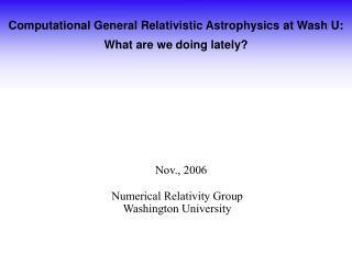 Computational General Relativistic Astrophysics  at Wash U: What are we doing lately?