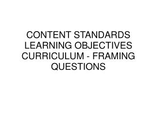 CONTENT STANDARDS LEARNING OBJECTIVES CURRICULUM - FRAMING QUESTIONS