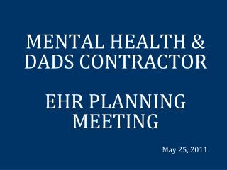 MENTAL HEALTH & DADS CONTRACTOR    EHR PLANNING MEETING