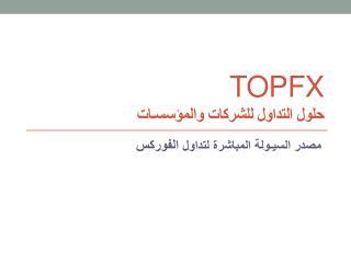 TOPFX حلول التداول للشركات  و ا لمؤسسـات