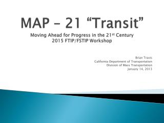 "MAP – 21 ""Transit"" Moving Ahead for Progress in the 21 st  Century 2015 FTIP/FSTIP Workshop"