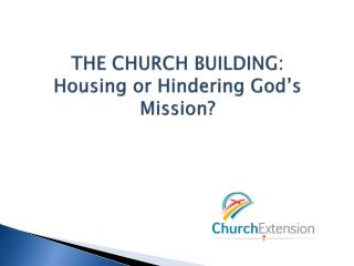 THE CHURCH BUILDING: Housing or Hindering God's Mission?