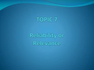 TOPIC 7 Reliability or  Relevance