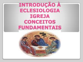 INTRODUÇÃO À ECLESIOLOGIA IGREJA  CONCEITOS  FUNDAMENTAIS