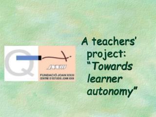 "A teachers' project:  "" T owards learner autonomy """