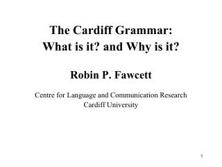 The Cardiff Grammar: What is it? and Why is it? Robin P. Fawcett