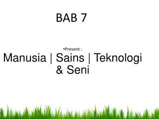 Present : M anusia  | S ains  | T eknologi  & S eni