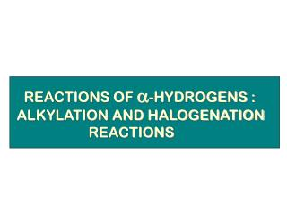 REACTIONS OF a-HYDROGENS : ALKYLATION AND HALOGENATION                     REACTIONS