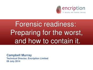 Forensic readiness:   Preparing for the worst,  and how to contain it.