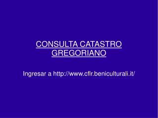 CONSULTA CATASTRO GREGORIANO  Ingresar a cflr.beniculturali.it/