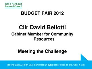 BUDGET FAIR 2012 Cllr David Bellotti Cabinet Member for Community Resources Meeting the Challenge