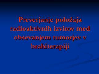 Preverjanje položaja radioaktivnih izvirov med obsevanjem tumorjev v brahiterapiji