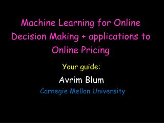 Machine Learning for Online Decision Making + applications to Online Pricing