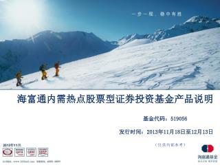 海富通内需热点股票型证券投资基金产品说明 基金代码: 519056 发行时间: 2013 年 11 月 18 日至 12 月 13 日