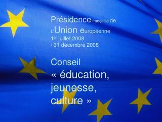 Présidence  française  de L' Union  e uropéenne 1 er  juillet 2008  / 31 décembre 2008 Conseil