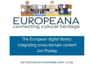 The European digital library:  integrating cross-domain content Jon Purday