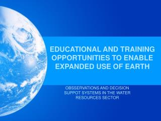 EDUCATIONAL AND TRAINING OPPORTUNITIES TO ENABLE EXPANDED USE OF EARTH