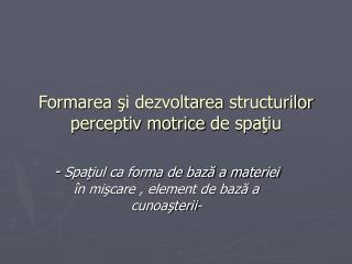 Formarea  şi dezvoltarea  structurilor perceptiv motrice  de spaţiu