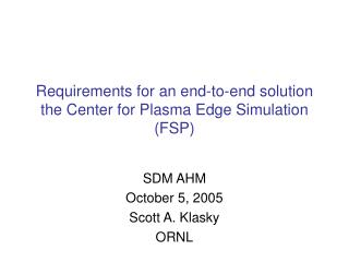Requirements for an end-to-end solution the Center for Plasma Edge Simulation (FSP)