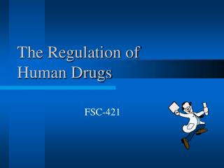 The Regulation of  Human Drugs
