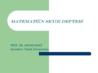 MATEMATİĞİN SEYİR DEFTERİ PROF. DR. ADNAN BAKİ Karadeniz Teknik Üniversitesi