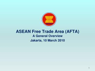 ASEAN Free Trade Area (AFTA) A General Overview Jakarta, 10 March 2010