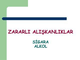 ZARARLI ALIŞKANLIKLAR SİGARA ALKOL