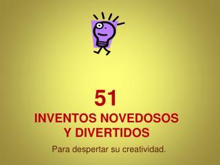 51 INVENTOS NOVEDOSOS  Y DIVERTIDOS
