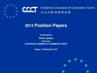 2013  Position Papers Presented by: Chris James  Chairman EUROPEAN CHAMBER OF COMMERCE TAIPEI