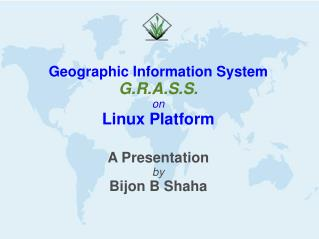 Geographic Information System G.R.A.S.S. on Linux Platform A Presentation by Bijon B Shaha