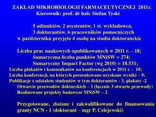 ZAKŁAD MIKROBIOLOGII FARMACEUTYCZNEJ  2011r.  Kierownik: prof. dr hab. Stefan Tyski
