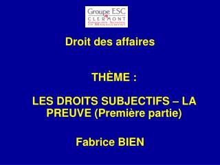 Droit des affaires TH È ME :  LES DROITS SUBJECTIFS – LA PREUVE (Première partie) Fabrice BIEN