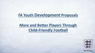 FA Youth  Development  Proposals More and Better Players Through  Child-Friendly Football