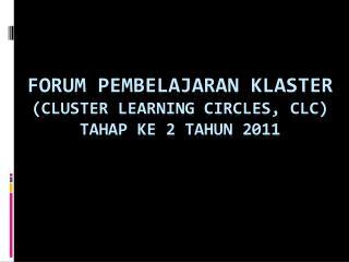 FORUM PEMBELAJARAN KLASTER  (CLUSTER LEARNING CIRCLES, CLC ) TAHAP KE 2 TAHUN 2011