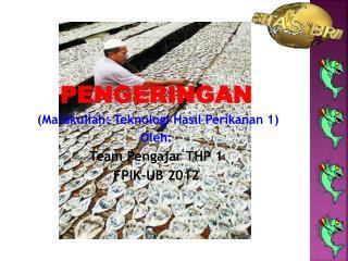 PENGERINGAN (Matakuliah: Teknologi Hasil Perikanan 1) Oleh: Team Pengajar THP 1 FPIK-UB 2012
