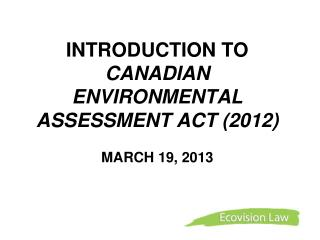 INTRODUCTION TO  CANADIAN ENVIRONMENTAL ASSESSMENT ACT (2012)  MARCH 19, 2013