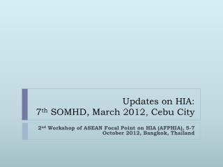 Updates on  HIA :  7 th SOMHD , March 2012, Cebu City