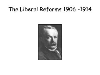 The Liberal Reforms 1906 -1914
