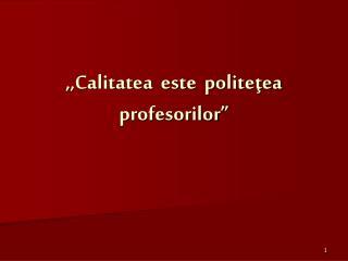 """,,Calitatea  este  politeţea  profesorilor"""""""