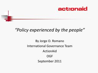 """P olicy  experienced by  the people"" By Jorge O. Romano International Governance Team ActionAid"
