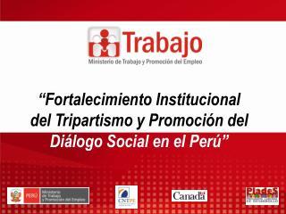 """""""Fortalecimiento Institucional del Tripartismo y Promoción del  Diálogo Social en el Perú"""""""