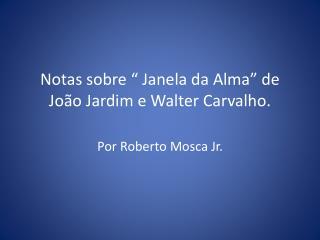 """Notas sobre """" Janela da Alma"""" de João Jardim e Walter Carvalho."""