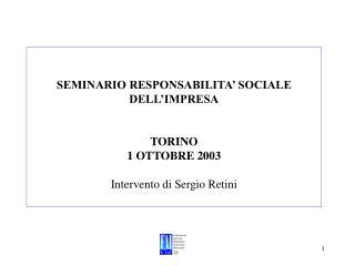 SEMINARIO RESPONSABILITA' SOCIALE DELL'IMPRESA TORINO 1 OTTOBRE 2003 Intervento di Sergio Retini